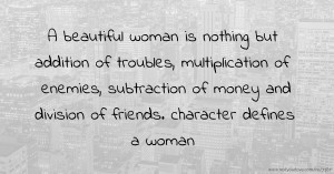 A beautiful woman is nothing but addition of troubles, multiplication of enemies, subtraction of money and division of friends. character defines a woman
