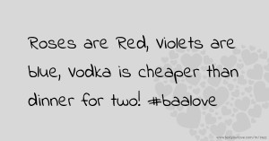Roses are Red, Violets are blue, Vodka is cheaper than dinner for two! #baalove