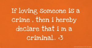 If loving someone is a crime , then i hereby declare that i m a criminal.. <3