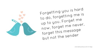 Forgetting you is hard to do, forgetting me is up to you. Forget me now, forget me never, forget this message but not the sender.