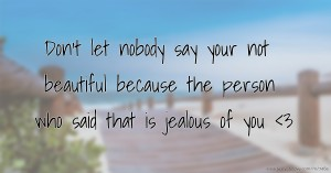 Don't let nobody say your not beautiful because the person who said that is jealous of you <3