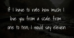 If I have to rate how much I love you from a scale from one to ten, I would say eleven.