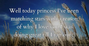 Well today princess I've been matching stars with a reason of why I love you I was doing great till I ran out :)