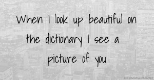 When I look up beautiful on the dictionary I see a picture of you