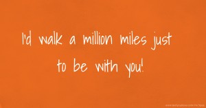 I'd walk a million miles just to be with you!