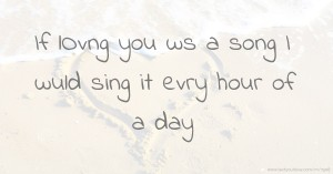 If lOvng you ws a song I wuld sing it evry hour of a day