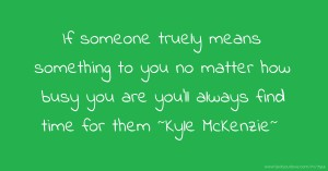 If someone truely means something to you no matter how busy you are you'll always find time for them ~Kyle McKenzie~