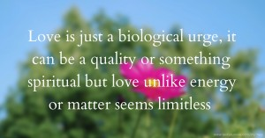 Love is just a biological urge, it can be a quality or something spiritual but love unlike energy or matter seems limitless.