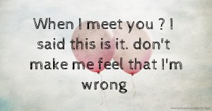 When I meet you ? I said this is it. don't make me feel that I'm wrong.