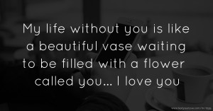 My life without you is like a beautiful vase waiting to be filled with a flower called you... I love you.