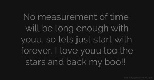 No measurement of time will be long enough with youu, so lets just start with forever. I love youu too the stars and back my boo!!