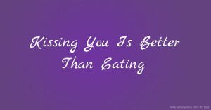 Kissing You Is Better Than Eating