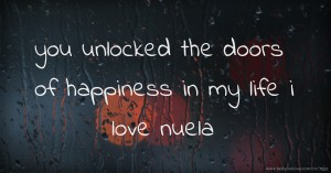 you unlocked the doors of happiness in my life i love nuela.