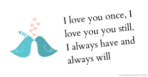 I love you once, I love you you still. I always have and always will.