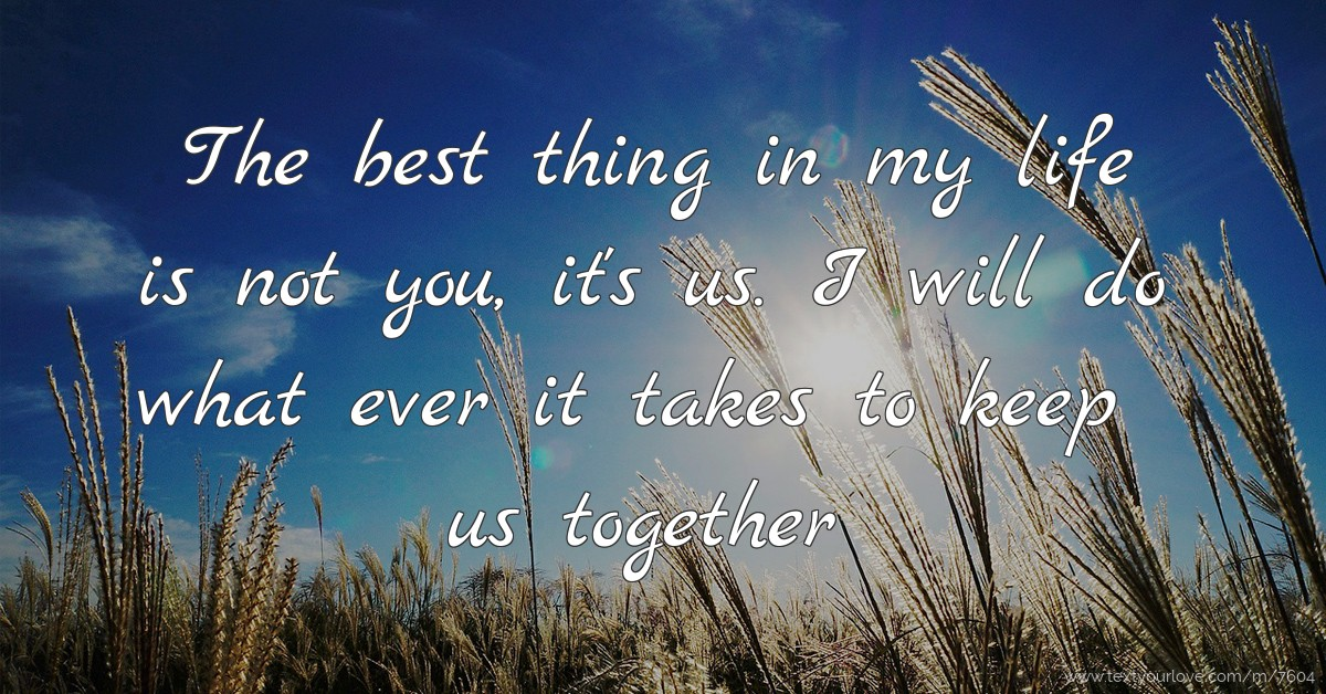The Best Thing In My Life Is Not You It S Us I Will Text
