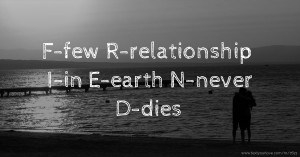 F-few                    R-relationship            I-in                        E-earth                  N-never   D-dies