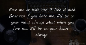 Love me or hate me, I like it both. Beacause f you hate me, I'll be on your mind always And when you love me, I'll be on your heart always