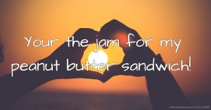 Your the jam for my peanut butter sandwich!