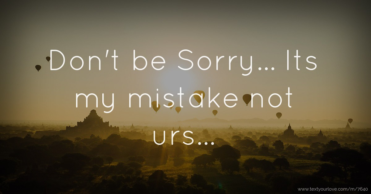 Don't be Sorry    Its my mistake not urs    | Text Message