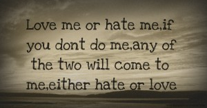 Love me or hate me,if you dont do me,any of the two will come to me,either hate or love.