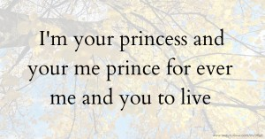 I'm your princess and your me prince for ever me and you to live