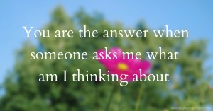 You are the answer when someone asks me what am I thinking about.