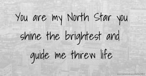 You are my North Star you shine the brightest and guide me threw life