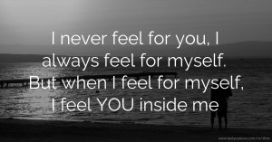 I never feel for you, I always feel for myself. But when I feel for myself, I feel YOU inside me.