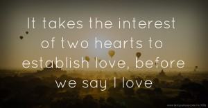 It takes the interest of two hearts to establish love, before we say l love.