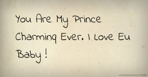 You Are My Prince Charminq Ever. I Love Eu Baby !