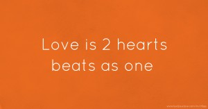 Love is 2 hearts beats as one