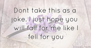 Dont take this as a joke. I just hope you will fall for me like I fell for you.