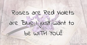 Roses are Red Violets are Blue I just want to be WITH YOU!!
