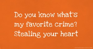 Do you know what's my favorite crime? Stealing your heart.