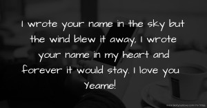 I wrote your name in the sky but the wind blew it away, I wrote your name in my heart and forever it would stay. I love you Yeame!