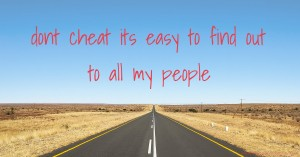 dont cheat its easy to find out to all my people