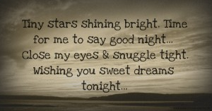 Tiny stars shining bright. Time for me to say good night...  Close my eyes & snuggle tight. Wishing you sweet dreams tonight...