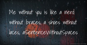Me without you is like a nerd without braces, a shoes without laces, aSentenceWithoutSpaces.