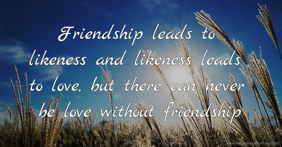 Friendship leads to likeness and likeness leads to    | Text