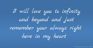 I will love you to infinity and beyond and just remember your always right here in my heart