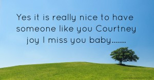Yes it is really nice to have someone like you Courtney joy I miss you baby.......
