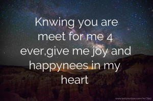 Knwing you are meet for me 4 ever,give me joy and happynees in my heart.