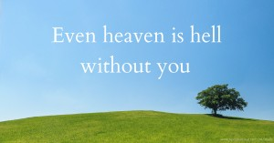 Even heaven is hell without you.