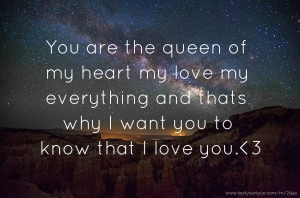 You are the queen of my heart my love my everything and thats why I want you to know that I love you.<3