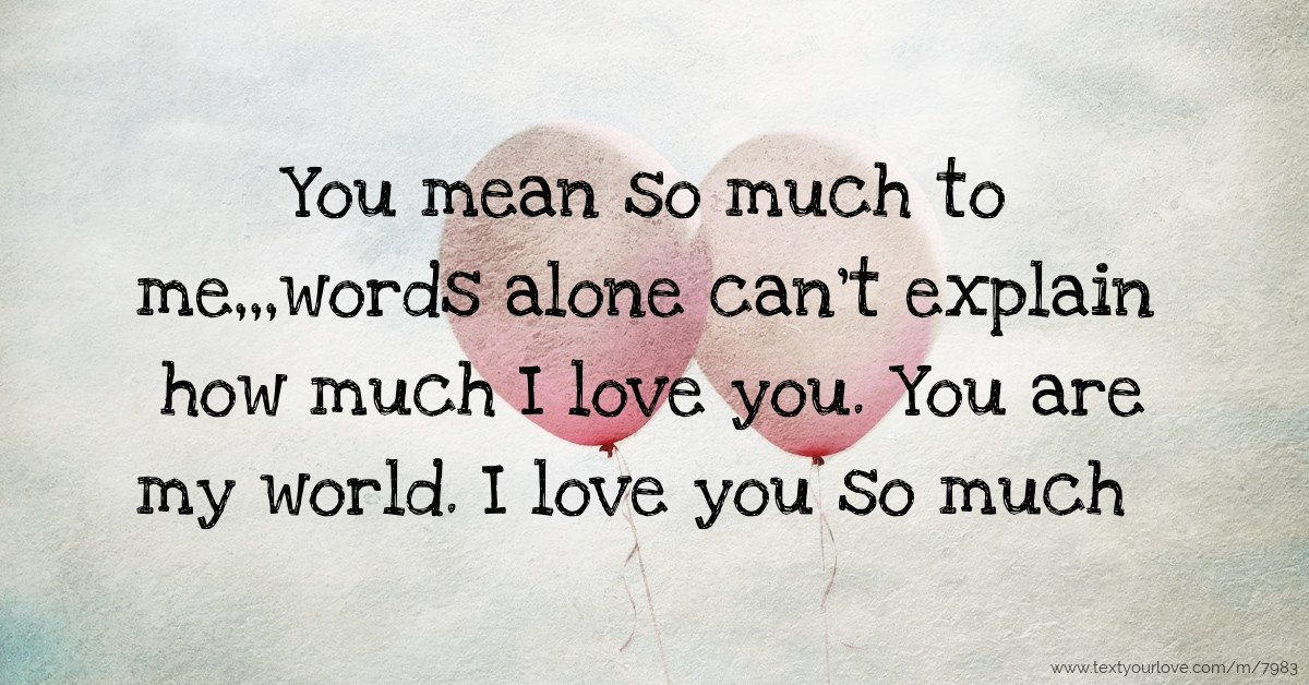you mean so much to mewords alone cant explain how