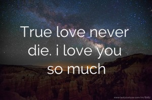 True love never die. i love you so much