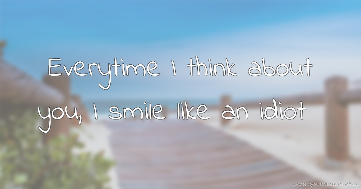 Everytime I Think About You I Smile Like An Idiot Text Message