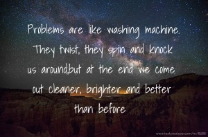 Problems are like washing machine. They twist, they spin and knock us around,but at the end we come out cleaner, brighter and better than before.