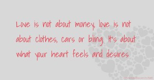 Love is not about money, love is not about clothes, cars or bling. It's about what your heart feels and desires.