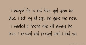 I prayed for a red bike, god gave me blue, I lost my old cap, he gave me new, I wanted a friend who will always be true, I prayed and prayed until I had you.
